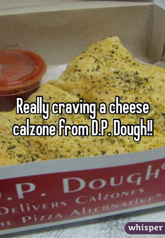 Really craving a cheese calzone from D.P. Dough!!