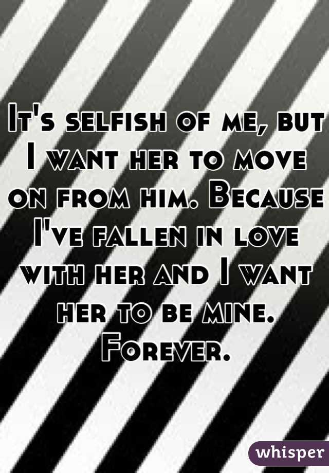 It's selfish of me, but I want her to move on from him. Because I've fallen in love with her and I want her to be mine. Forever.