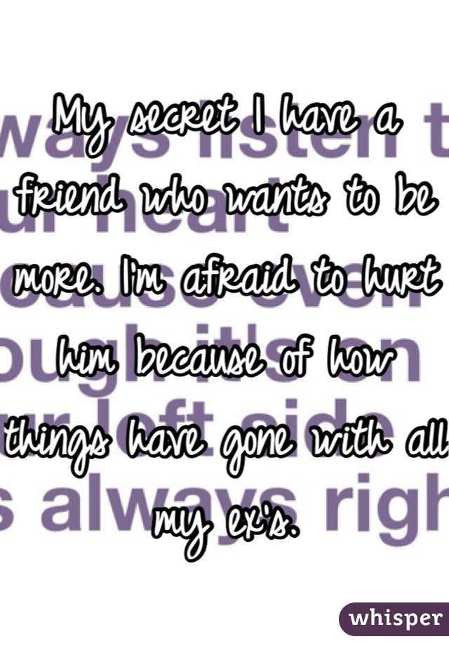 My secret I have a friend who wants to be more. I'm afraid to hurt him because of how things have gone with all my ex's.