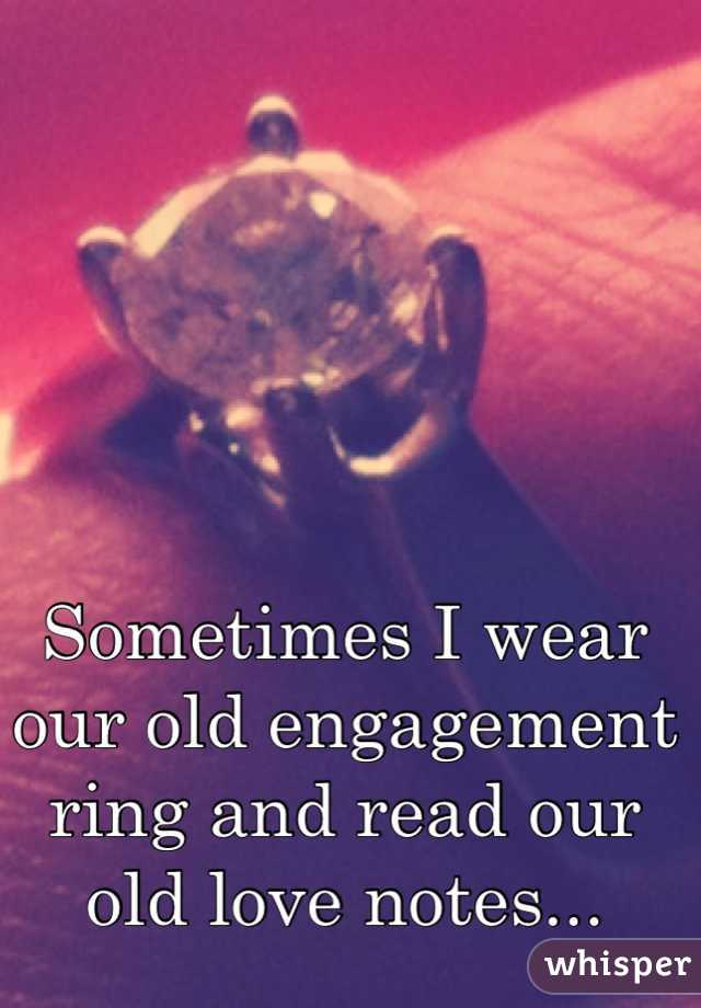 Sometimes I wear our old engagement ring and read our old love notes...