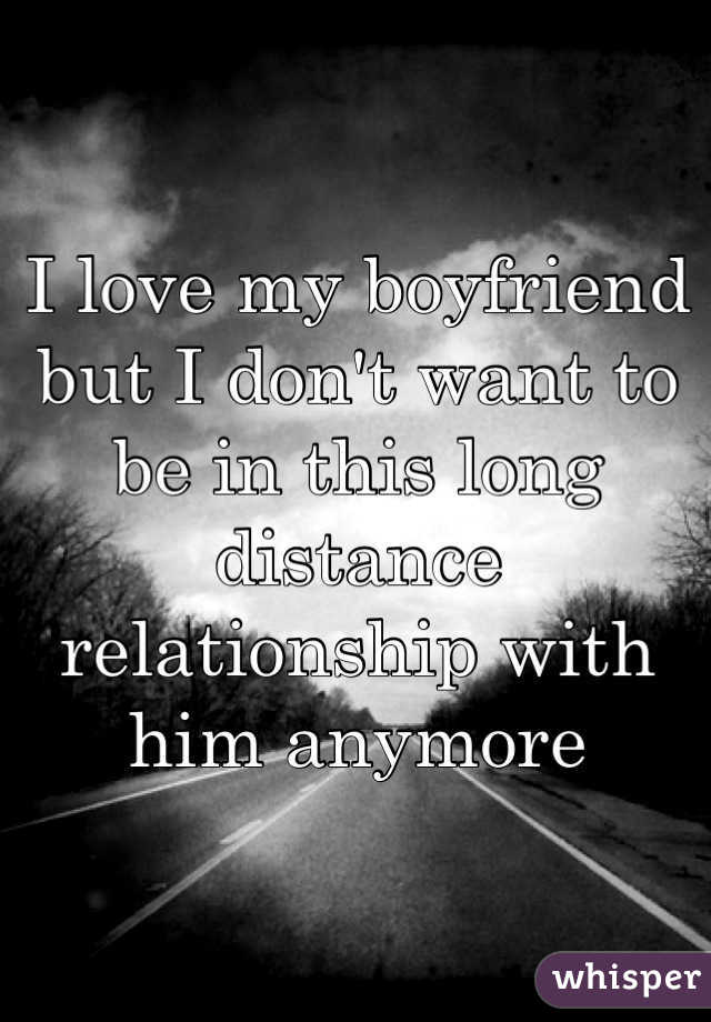 I love my boyfriend but I don't want to be in this long distance relationship with him anymore