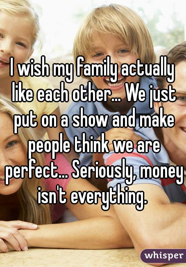 I wish my family actually like each other... We just put on a show and make people think we are perfect... Seriously, money isn't everything.