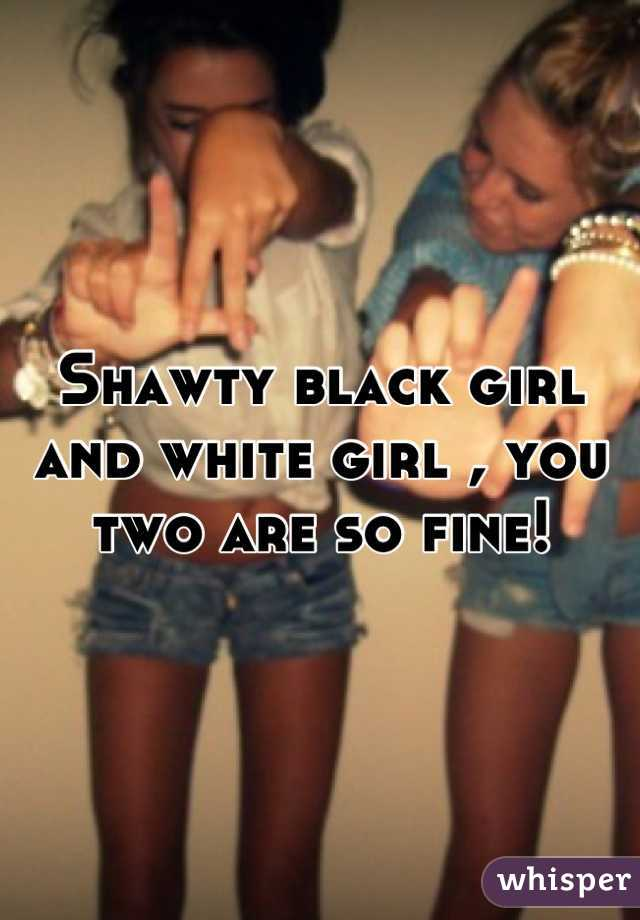 Shawty black girl and white girl , you two are so fine!