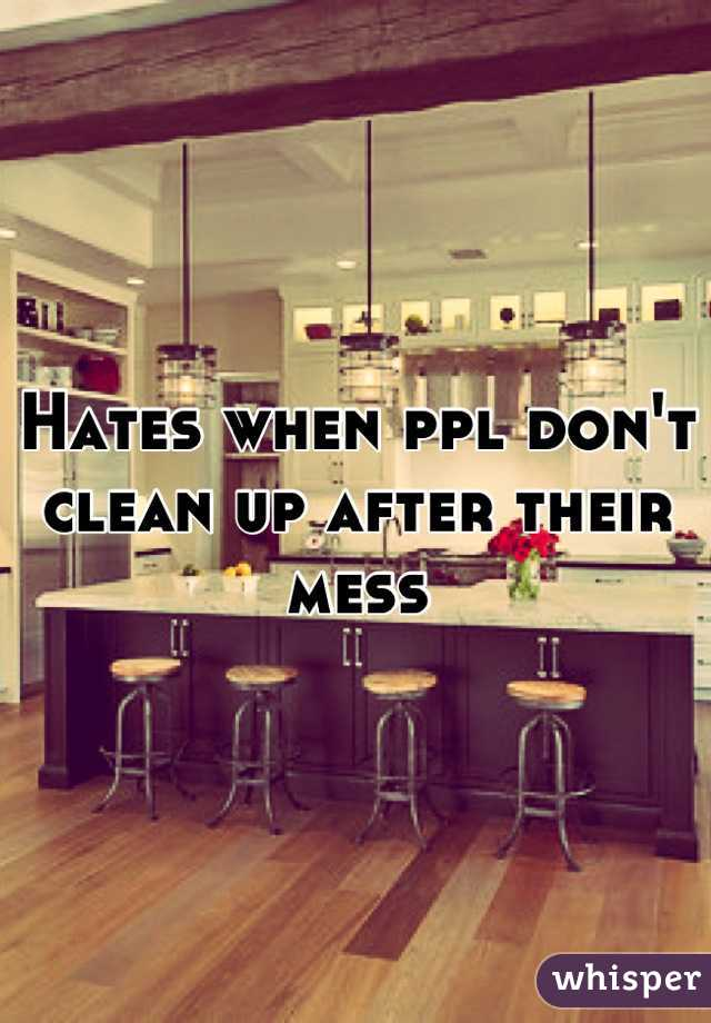 Hates when ppl don't clean up after their mess