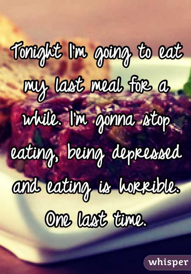 Tonight I'm going to eat my last meal for a while. I'm gonna stop eating, being depressed and eating is horrible. One last time.