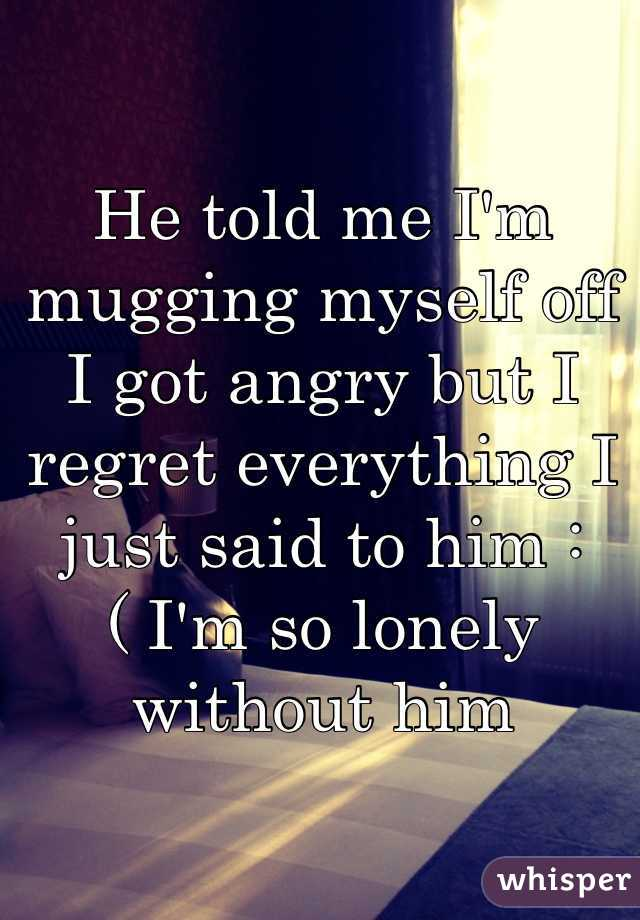 He told me I'm mugging myself off I got angry but I regret everything I just said to him :( I'm so lonely without him
