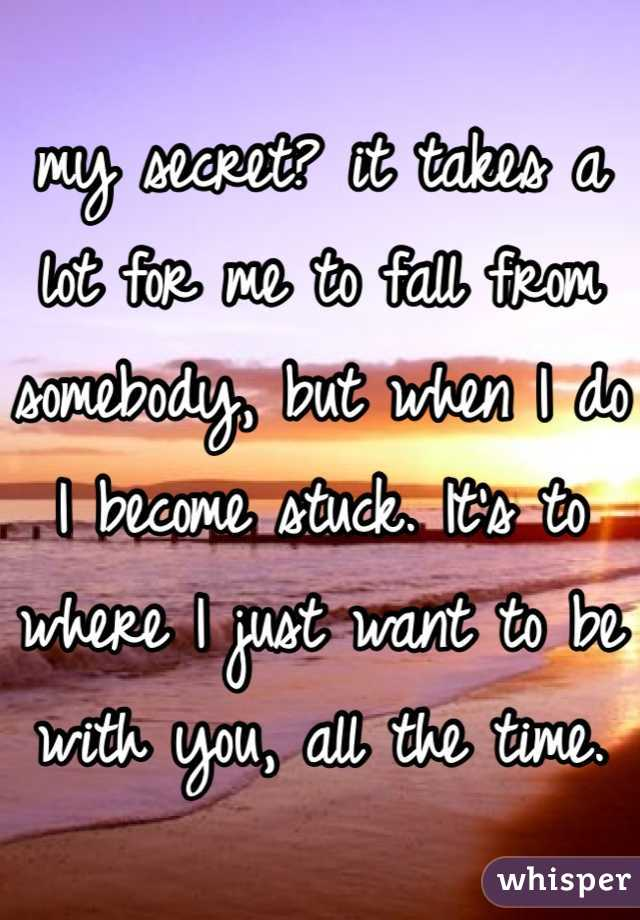 my secret? it takes a lot for me to fall from somebody, but when I do I become stuck. It's to where I just want to be with you, all the time.