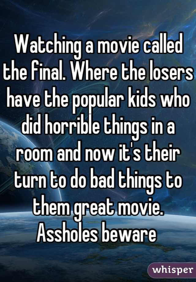Watching a movie called the final. Where the losers have the popular kids who did horrible things in a room and now it's their turn to do bad things to them great movie. Assholes beware