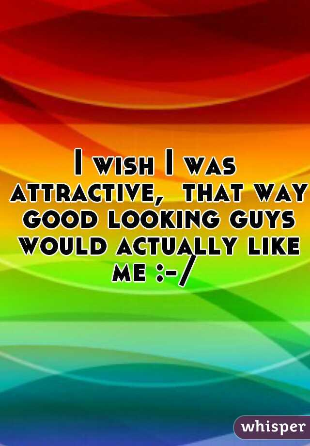 I wish I was attractive,  that way good looking guys would actually like me :-/