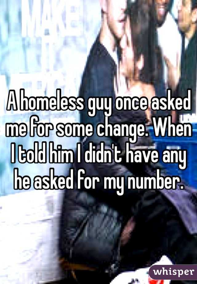 A homeless guy once asked me for some change. When I told him I didn't have any he asked for my number.