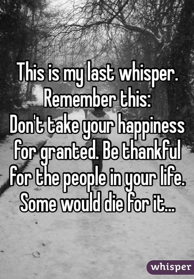 This is my last whisper. Remember this: Don't take your happiness for granted. Be thankful for the people in your life. Some would die for it...