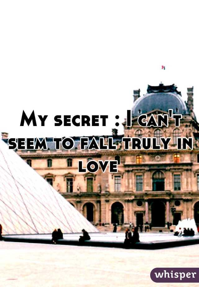 My secret : I can't seem to fall truly in love