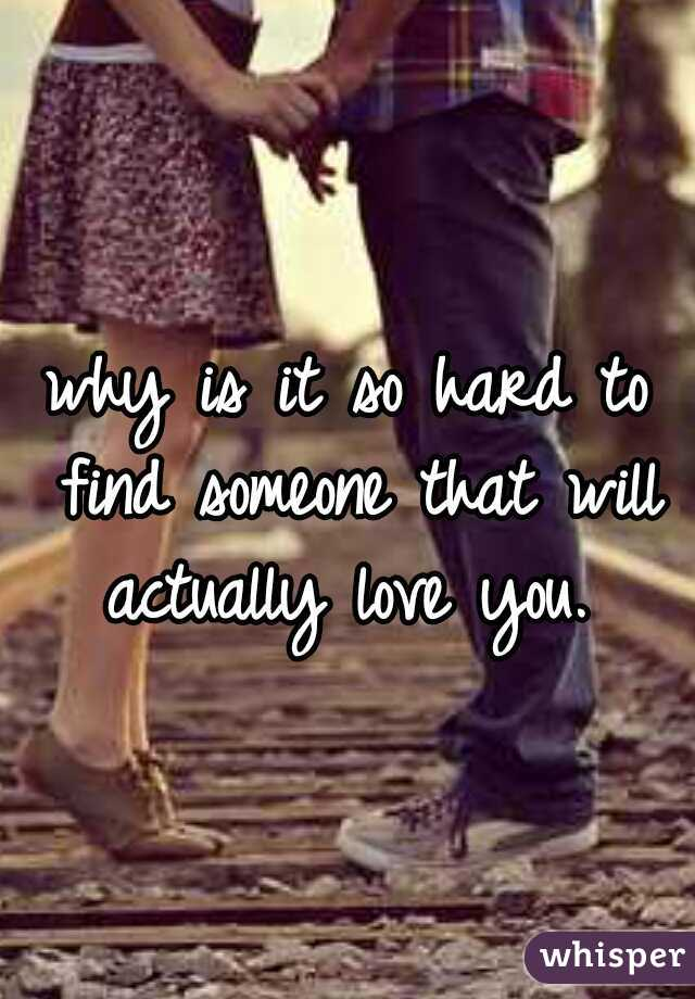 why is it so hard to find someone that will actually love you.