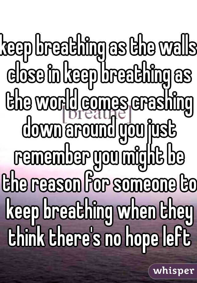 keep breathing as the walls close in keep breathing as the world comes crashing down around you just remember you might be the reason for someone to keep breathing when they think there's no hope left