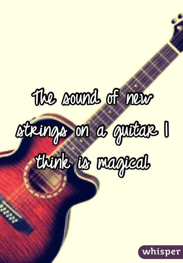 The sound of new strings on a guitar I think is magical