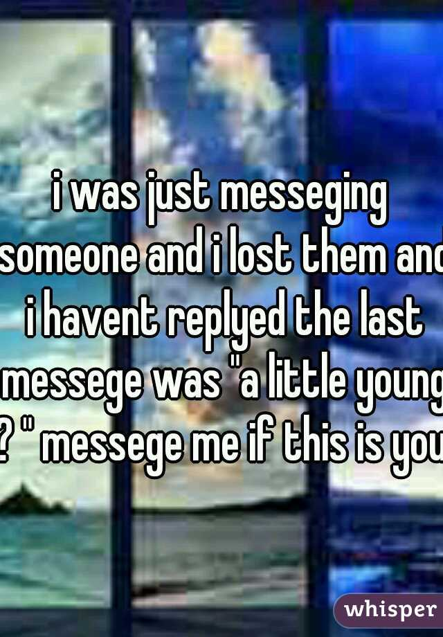 """i was just messeging someone and i lost them and i havent replyed the last messege was """"a little young ? """" messege me if this is you."""