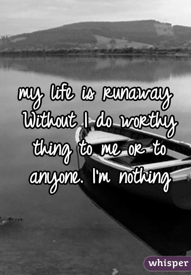 my life is runaway Without I do worthy thing to me or to anyone. I'm nothing