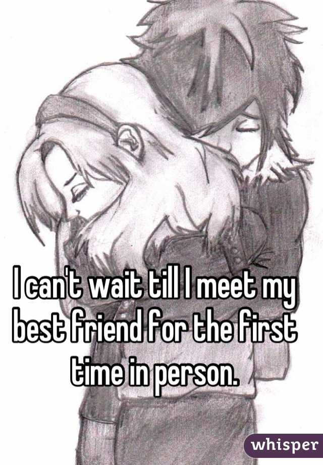I can't wait till I meet my best friend for the first time in person.