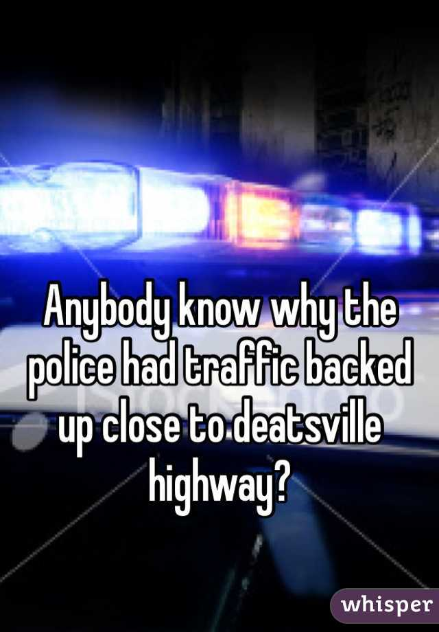 Anybody know why the police had traffic backed up close to deatsville highway?