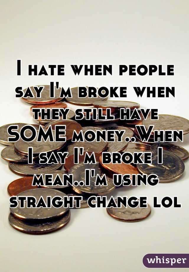I hate when people say I'm broke when they still have SOME money..When I say I'm broke I mean..I'm using straight change lol