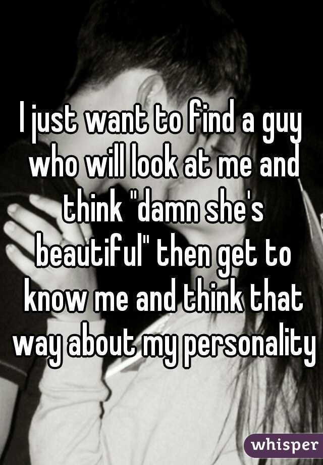 """I just want to find a guy who will look at me and think """"damn she's beautiful"""" then get to know me and think that way about my personality"""