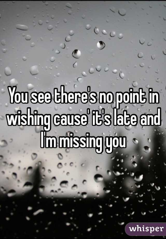 You see there's no point in wishing cause' it's late and I'm missing you