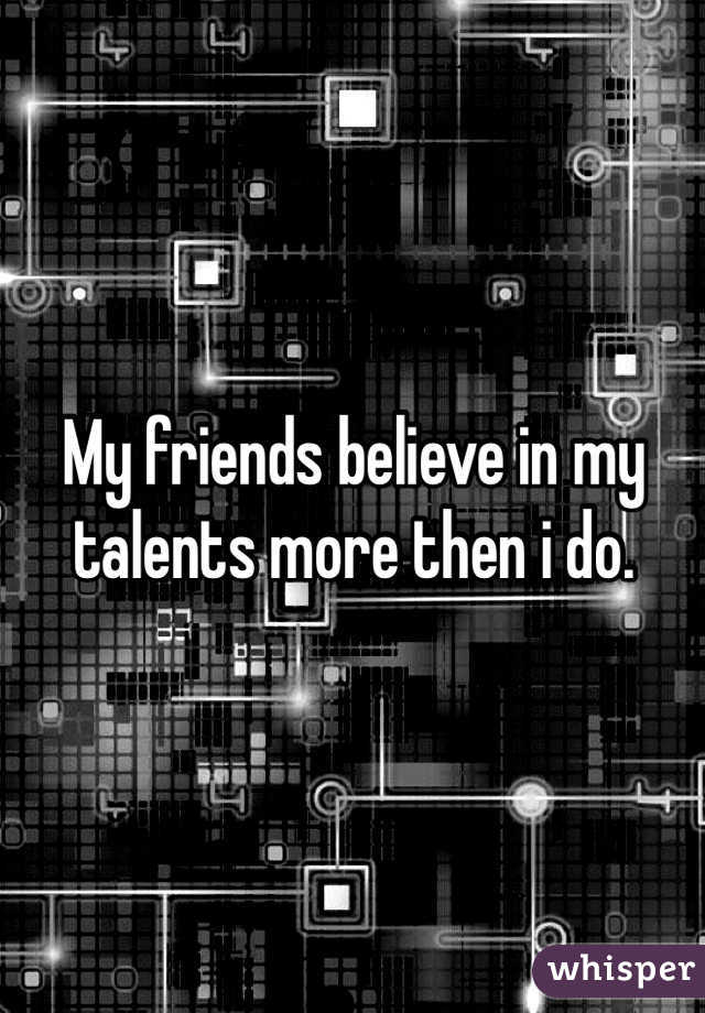 My friends believe in my talents more then i do.