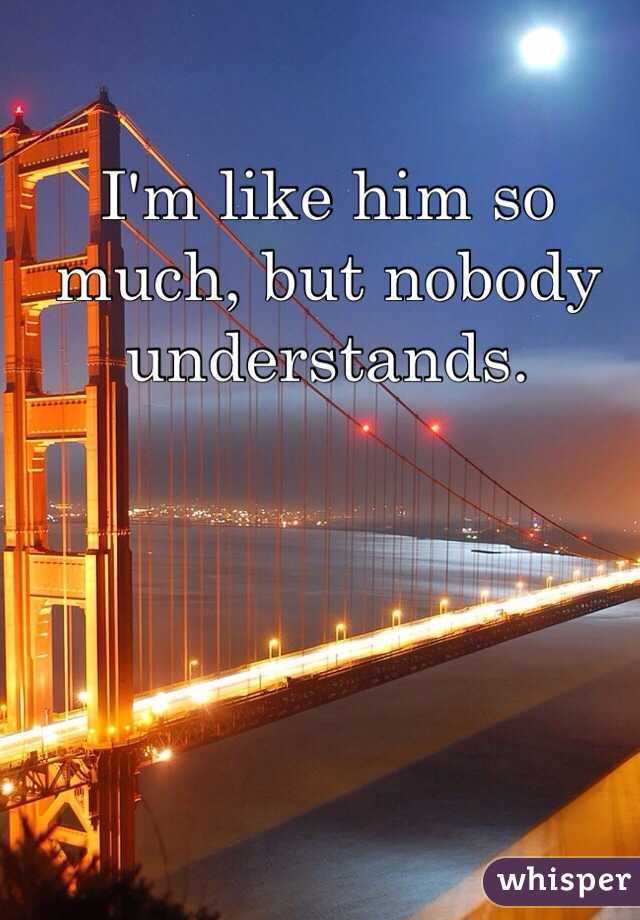 I'm like him so much, but nobody understands.