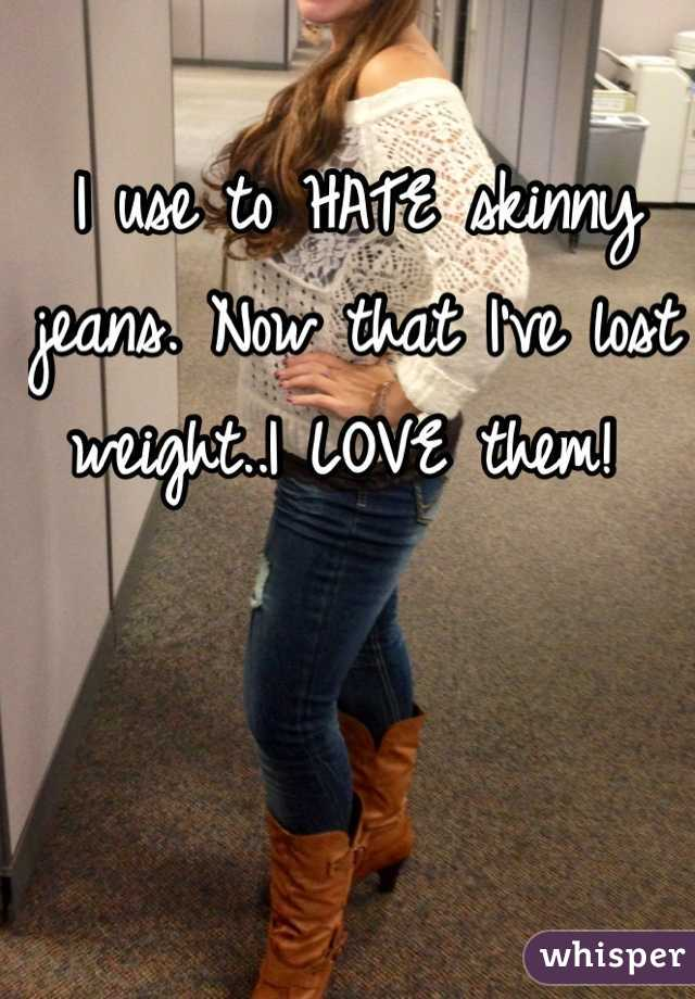 I use to HATE skinny jeans. Now that I've lost weight..I LOVE them!
