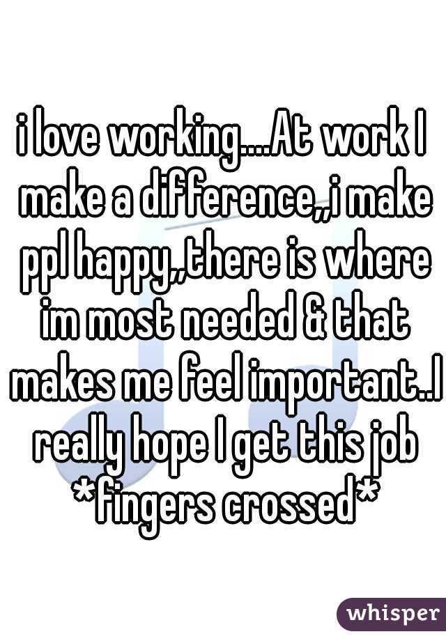 i love working....At work I make a difference,,i make ppl happy,,there is where im most needed & that makes me feel important..I really hope I get this job *fingers crossed*