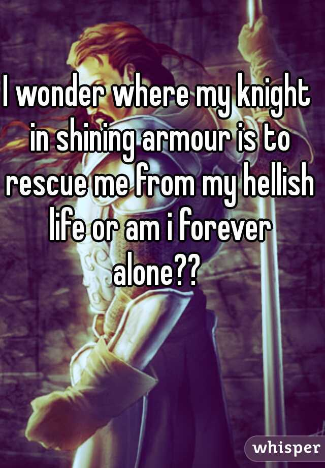 I wonder where my knight in shining armour is to rescue me from my hellish life or am i forever alone??