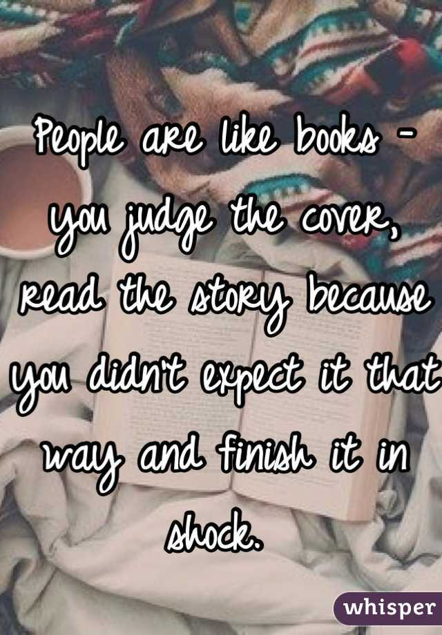 People are like books - you judge the cover, read the story because you didn't expect it that way and finish it in shock.