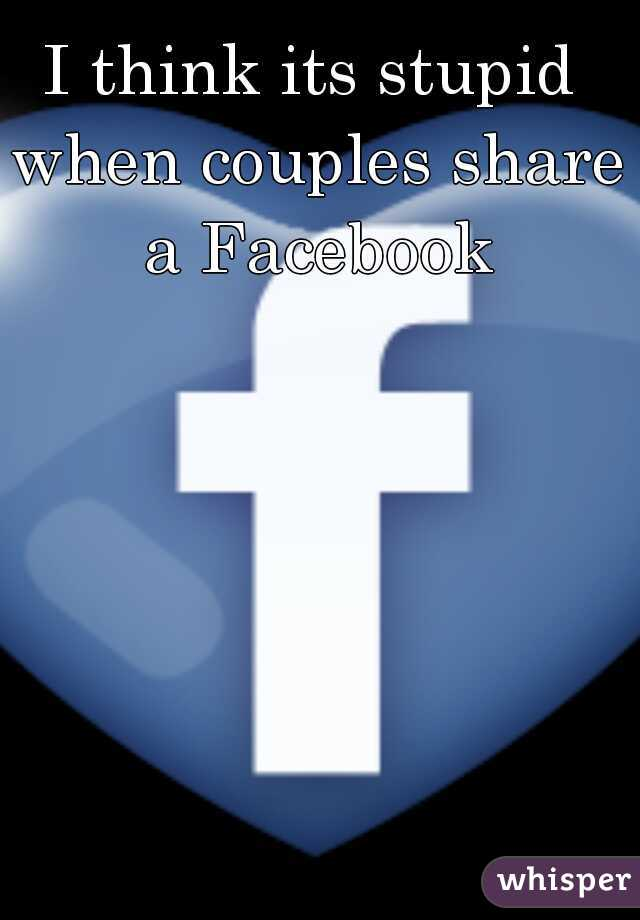 I think its stupid when couples share a Facebook