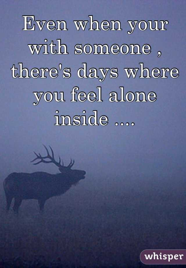 Even when your with someone , there's days where you feel alone inside ....