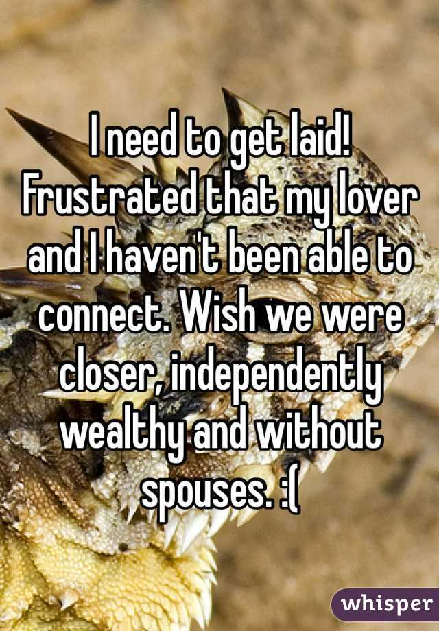 I need to get laid!  Frustrated that my lover and I haven't been able to connect. Wish we were closer, independently wealthy and without spouses. :(