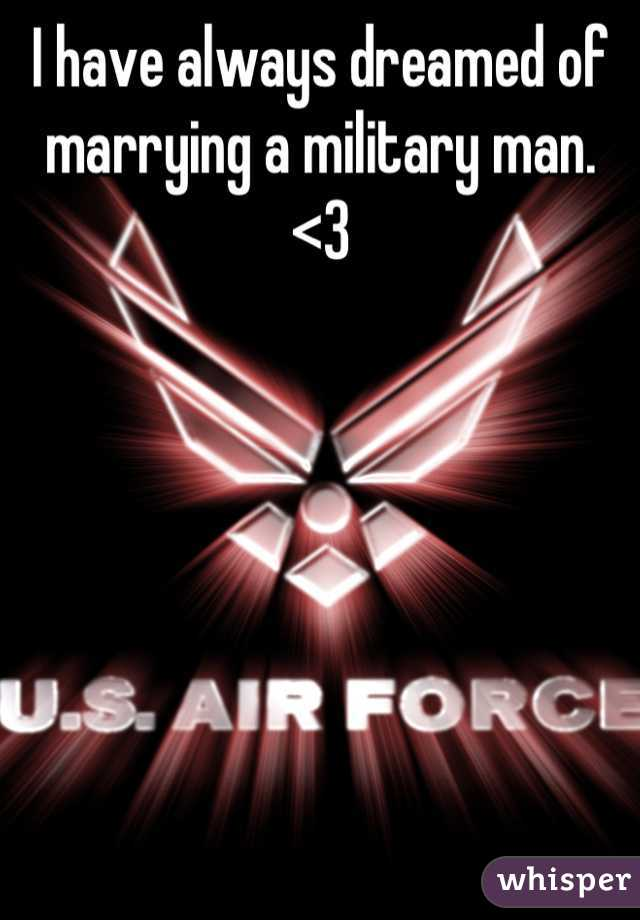 I have always dreamed of marrying a military man. <3