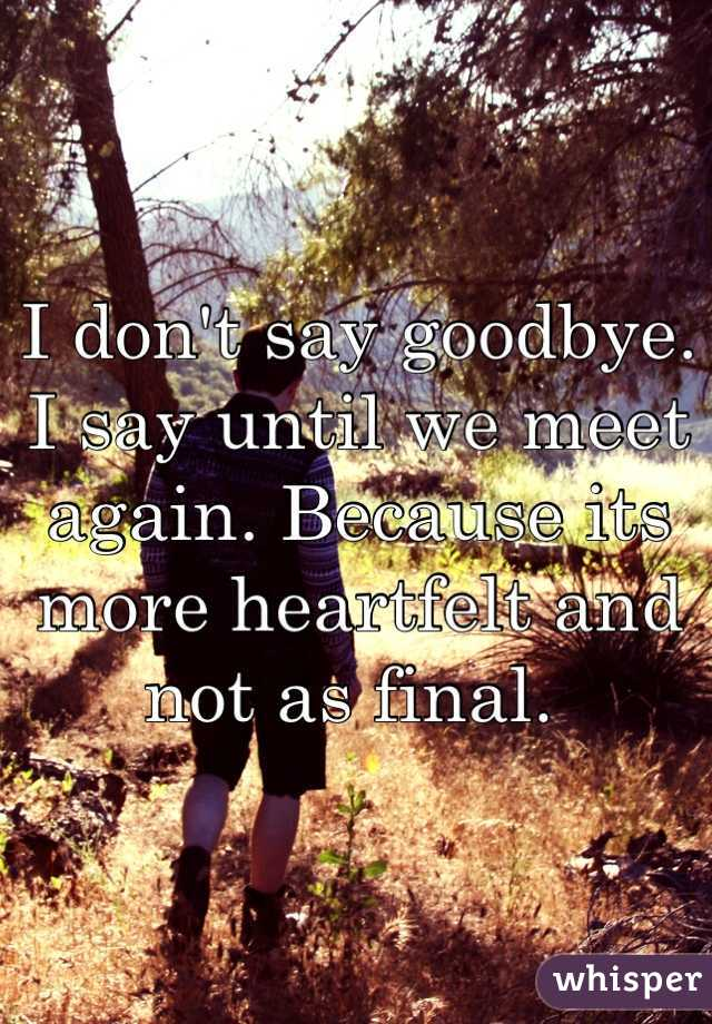 I don't say goodbye. I say until we meet again. Because its more heartfelt and not as final.
