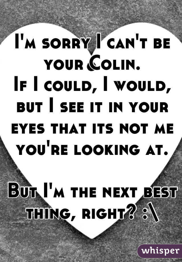 I'm sorry I can't be your Colin. If I could, I would, but I see it in your eyes that its not me you're looking at.  But I'm the next best thing, right? :\