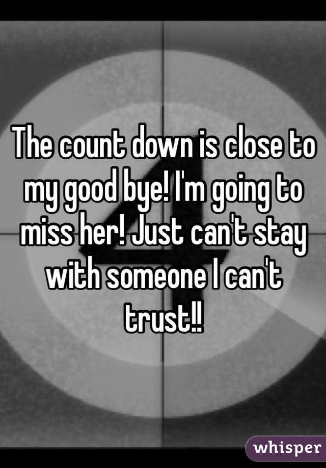 The count down is close to my good bye! I'm going to miss her! Just can't stay with someone I can't trust!!