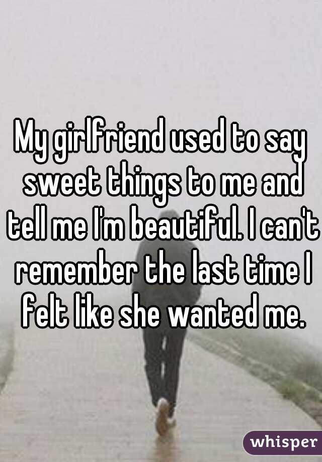 My girlfriend used to say sweet things to me and tell me I'm beautiful. I can't remember the last time I felt like she wanted me.