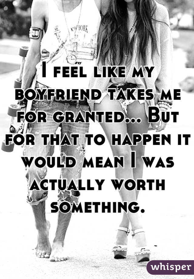 I feel like my boyfriend takes me for granted... But for that to happen it would mean I was actually worth something.