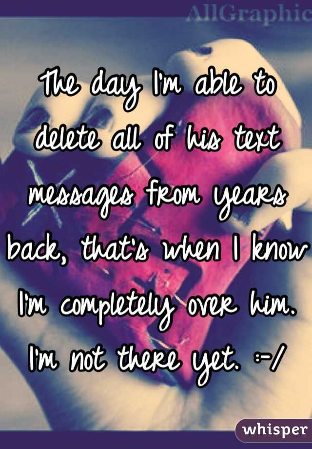 The day I'm able to delete all of his text messages from years back, that's when I know I'm completely over him. I'm not there yet. :-/