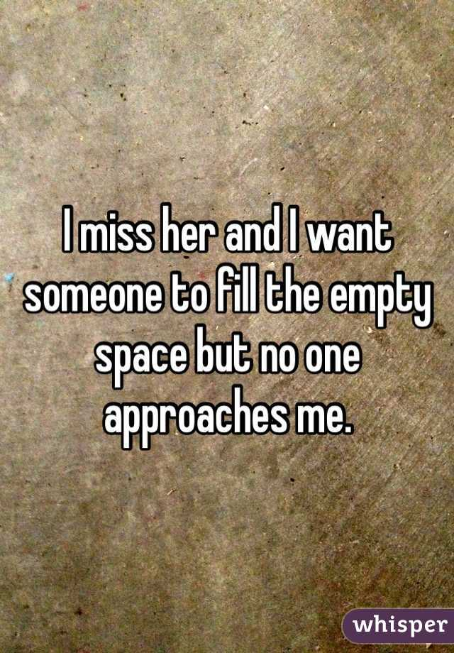 I miss her and I want someone to fill the empty space but no one approaches me.