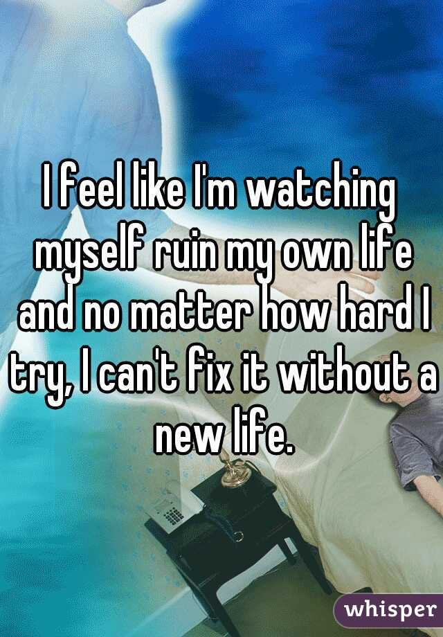 I feel like I'm watching myself ruin my own life and no matter how hard I try, I can't fix it without a new life.