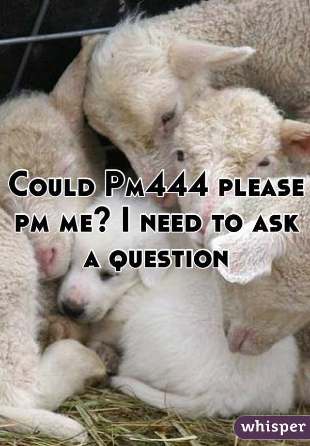 Could Pm444 please pm me? I need to ask a question