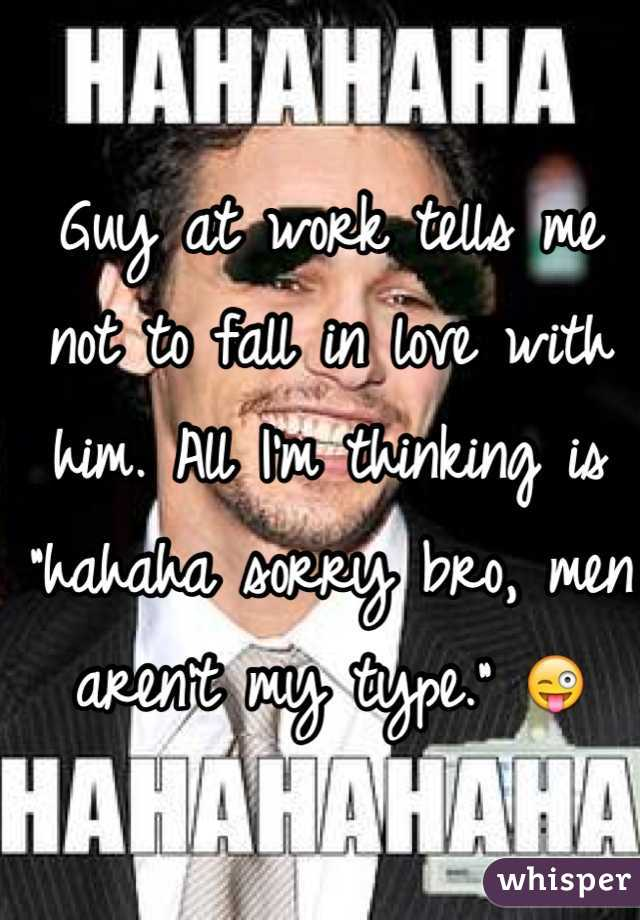 """Guy at work tells me not to fall in love with him. All I'm thinking is """"hahaha sorry bro, men aren't my type."""" 😜"""