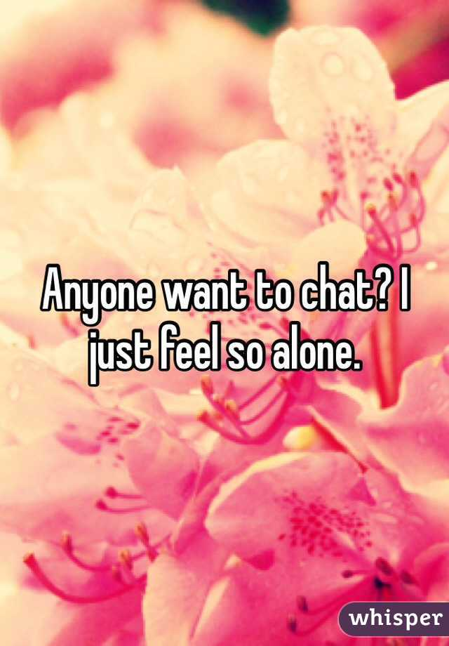 Anyone want to chat? I just feel so alone.