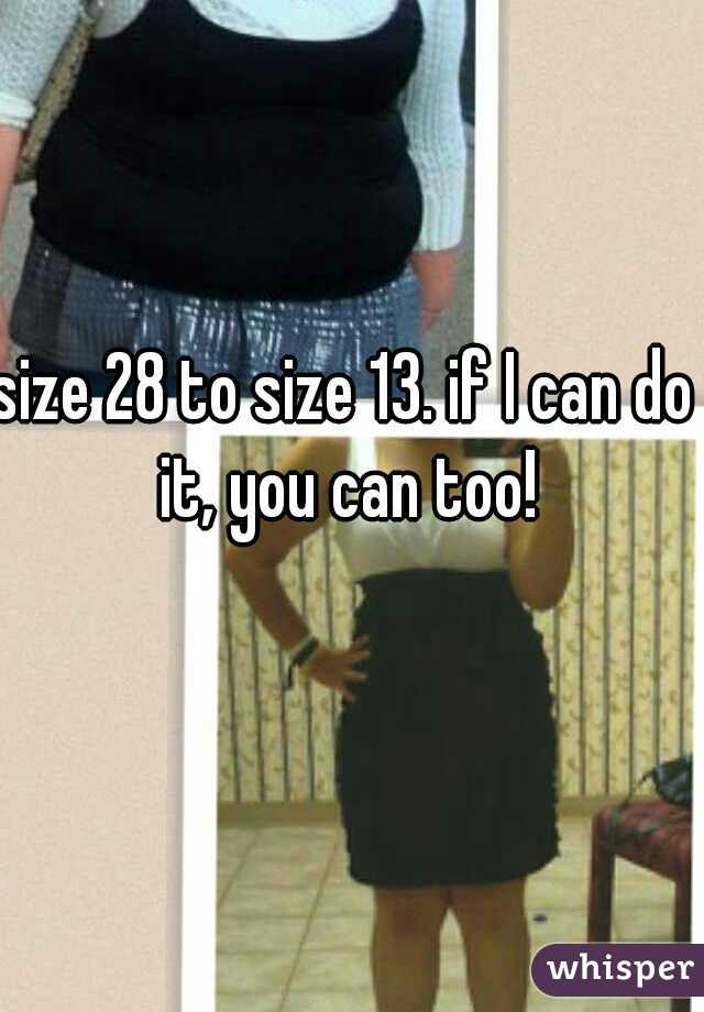 size 28 to size 13. if I can do it, you can too!