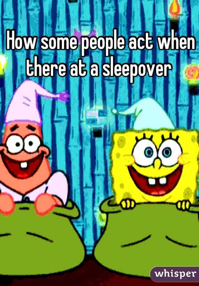 How some people act when there at a sleepover