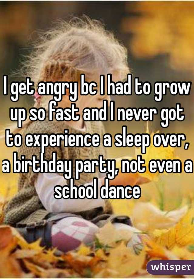 I get angry bc I had to grow up so fast and I never got to experience a sleep over, a birthday party, not even a school dance